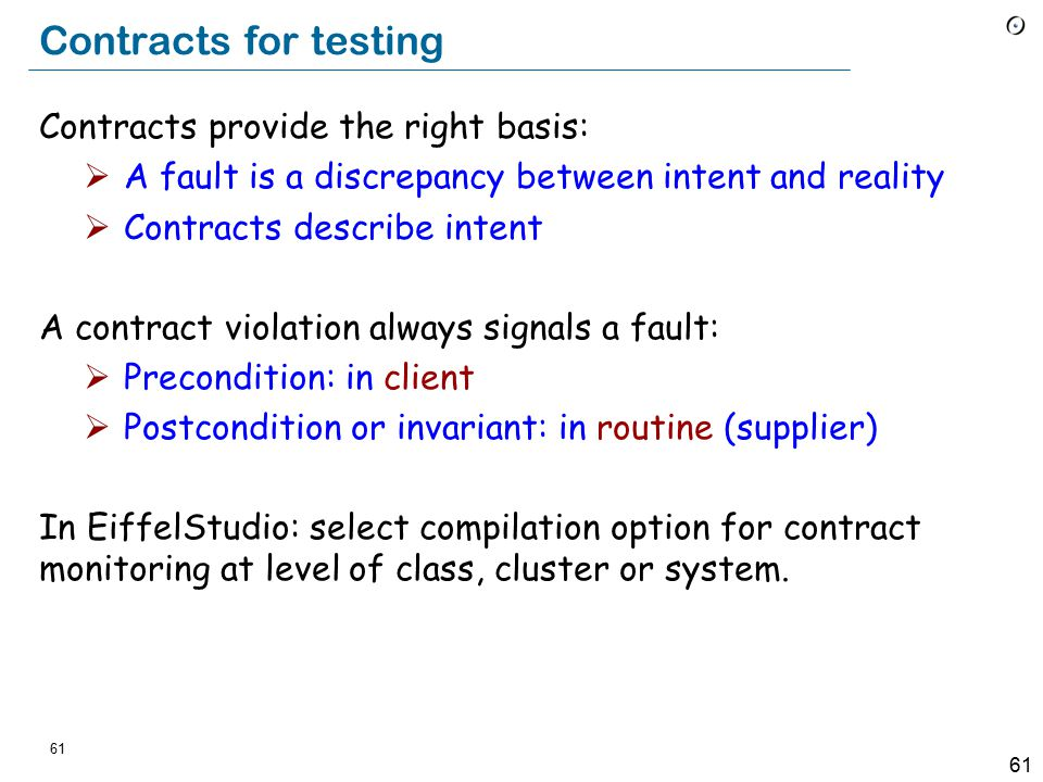 61 Contracts for testing Contracts provide the right basis:  A fault is a discrepancy between intent and reality  Contracts describe intent A contract violation always signals a fault:  Precondition: in client  Postcondition or invariant: in routine (supplier) In EiffelStudio: select compilation option for contract monitoring at level of class, cluster or system.