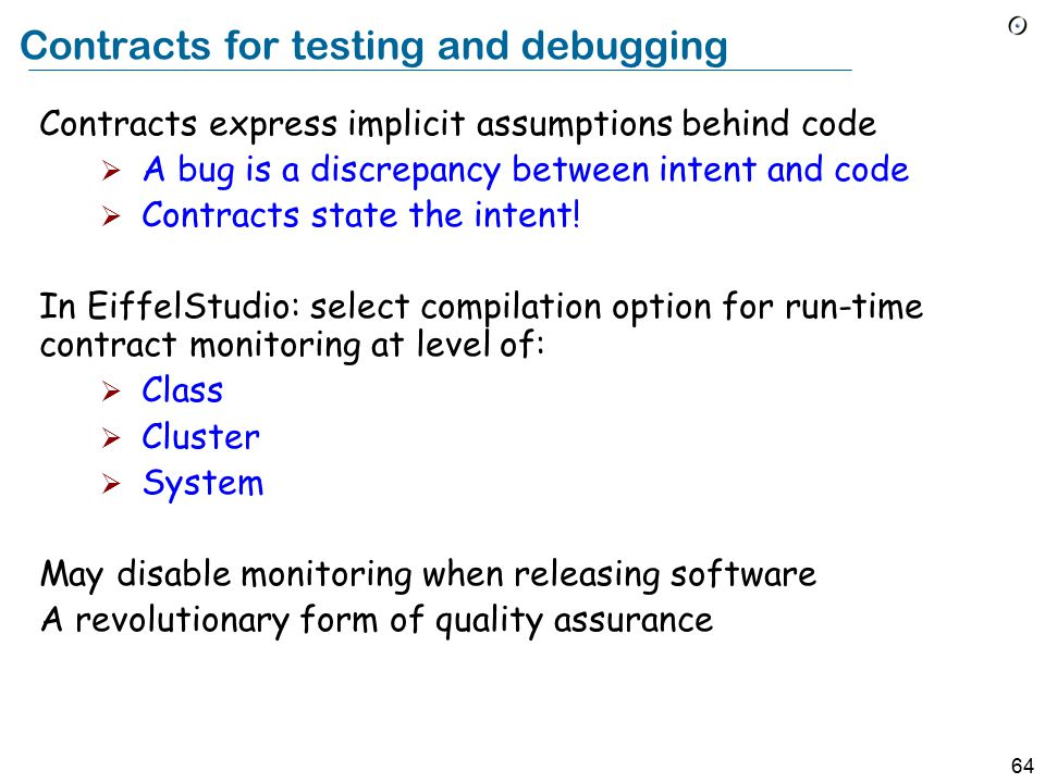 64 Contracts for testing and debugging Contracts express implicit assumptions behind code  A bug is a discrepancy between intent and code  Contracts state the intent.