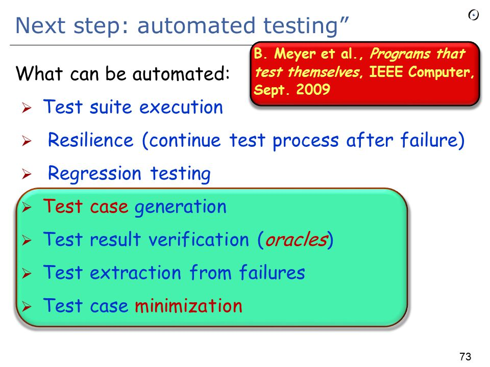 73 Next step: automated testing What can be automated:  Test suite execution  Resilience (continue test process after failure)  Regression testing  Test case generation  Test result verification (oracles)  Test extraction from failures  Test case minimization B.