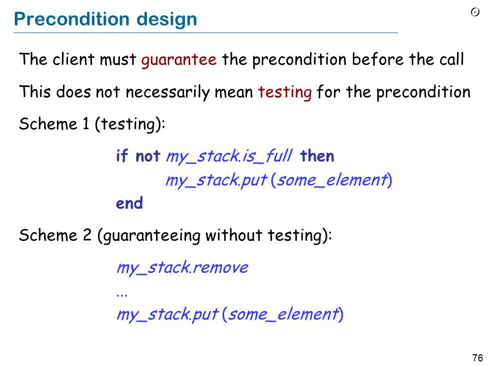 76 Precondition design The client must guarantee the precondition before the call This does not necessarily mean testing for the precondition Scheme 1 (testing): if not my_stack.is_full then my_stack.put (some_element) end Scheme 2 (guaranteeing without testing): my_stack.remove...