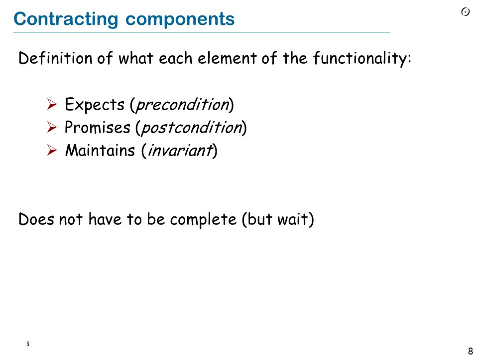 8 8 Contracting components Definition of what each element of the functionality:  Expects (precondition)  Promises (postcondition)  Maintains (invariant) Does not have to be complete (but wait)