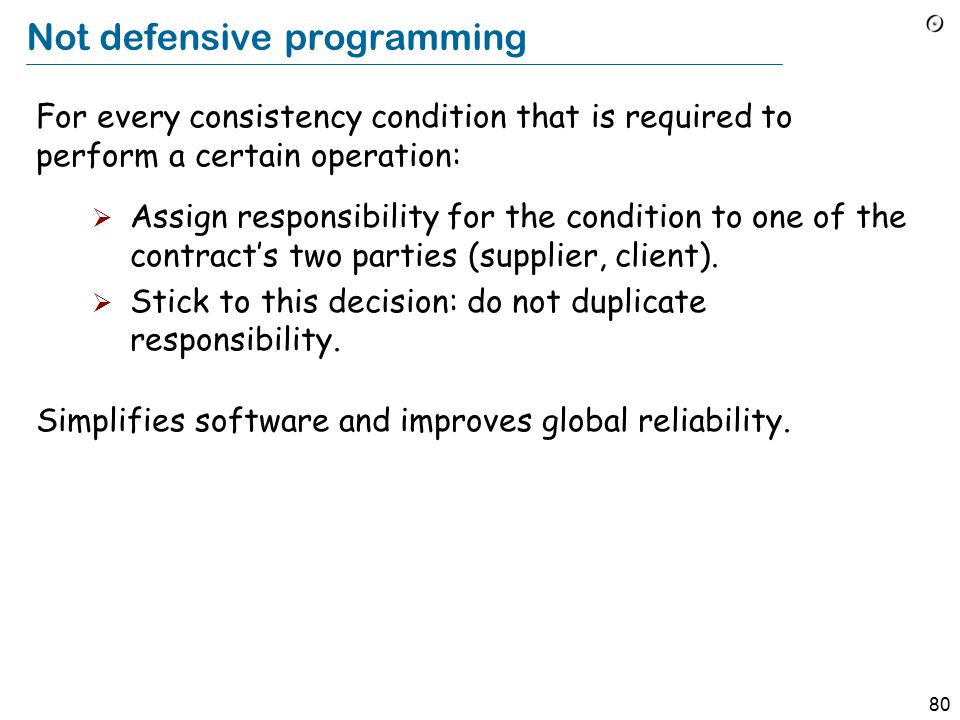 80 Not defensive programming For every consistency condition that is required to perform a certain operation:  Assign responsibility for the condition to one of the contract's two parties (supplier, client).