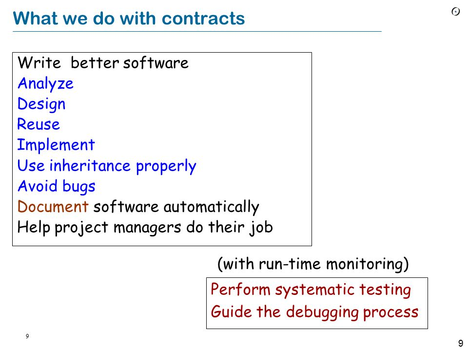 9 9 What we do with contracts Write better software Analyze Design Reuse Implement Use inheritance properly Avoid bugs Document software automatically Help project managers do their job Perform systematic testing Guide the debugging process (with run-time monitoring)