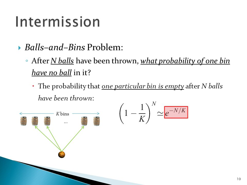  Balls–and–Bins Problem: ◦ After N balls have been thrown, what probability of one bin have no ball in it.