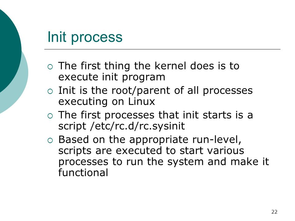 23 The Linux Init Processes  The init process is identified by process id 1  Init is responsible for starting system processes as defined in the /etc/inittab file  Init typically will start multiple instances of getty which waits for console logins which spawn one s user shell process  Upon shutdown, init controls the sequence and processes for shutdown