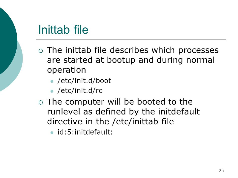 26 Runlevels  A runlevel is a software configuration of the system which allows only a selected group of processes to exist  The processes spawned by init for each of these runlevels are defined in the /etc/inittab file  Init can be in one of eight runlevels: 0-6