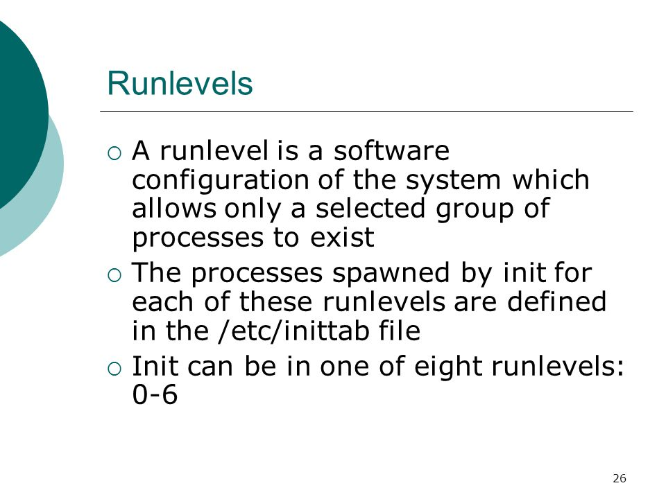 27 Runlevels RunlevelScripts Directory (Red Hat/Fedora Core) State 0/etc/rc.d/rc0.d/shutdown/halt system 1/etc/rc.d/rc1.d/Single user mode 2/etc/rc.d/rc2.d/Multiuser with no network services exported 3/etc/rc.d/rc3.d/Default text/console only start.