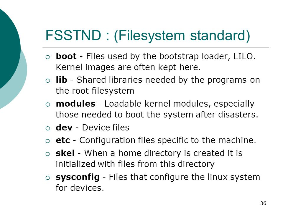 37 FSSTND : (Filesystem standard)  var - Contains files that change for mail, news, printers log files, man pages, temp files file lib - Files that change while the system is running normally local - Variable data for programs installed in /usr/local.