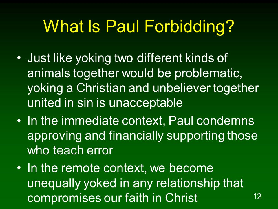 13 Relationships With Unbelievers Where Our Faith Is Compromised Are Forbidden 2Co 6:14 Do not be bound together with unbelievers; for what partnership have righteousness and lawlessness, or what fellowship has light with darkness.