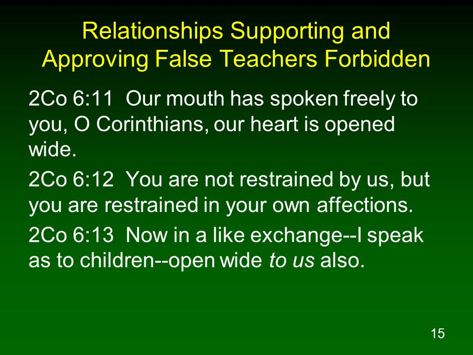 16 Relationships Supporting and Approving False Teachers Forbidden 2Co 11:4 For if one comes and preaches another Jesus whom we have not preached, or you receive a different spirit which you have not received, or a different gospel which you have not accepted, you bear this beautifully.