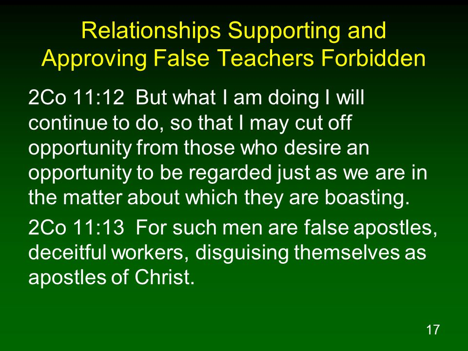 18 Relationships Supporting and Approving False Teachers Forbidden 2Jn 1:9 Anyone who goes too far and does not abide in the teaching of Christ, does not have God; the one who abides in the teaching, he has both the Father and the Son.