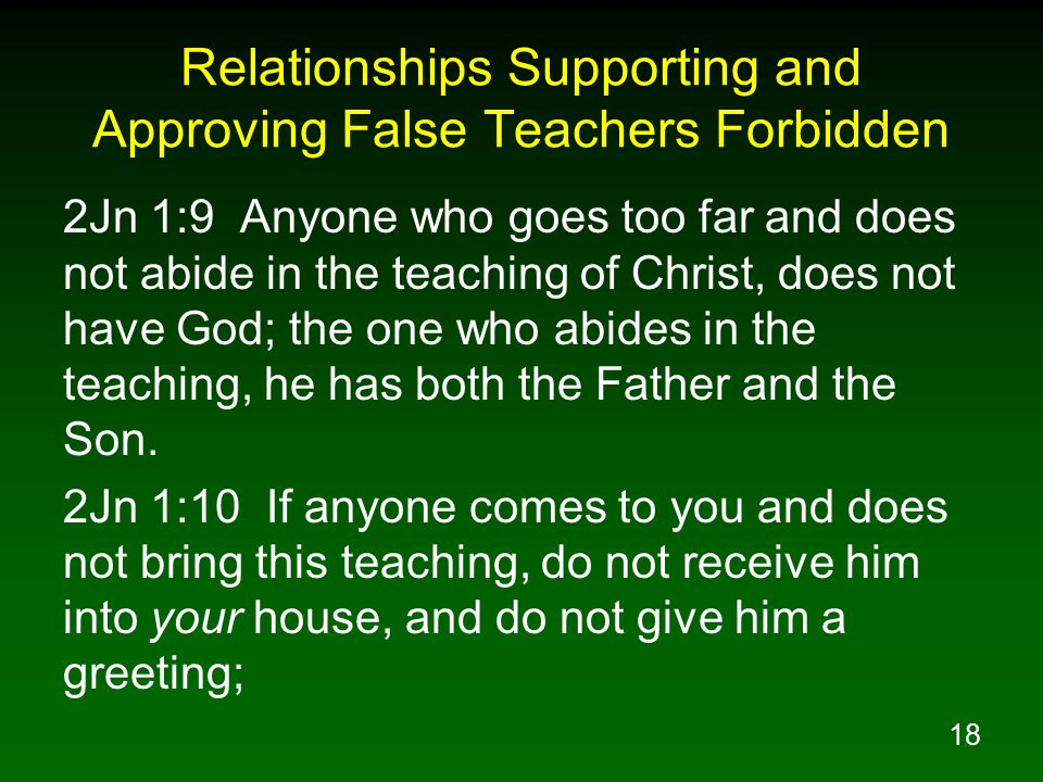 19 Relationships Supporting and Approving False Teachers Forbidden 2Jn 1:11 for the one who gives him a greeting participates in his evil deeds.