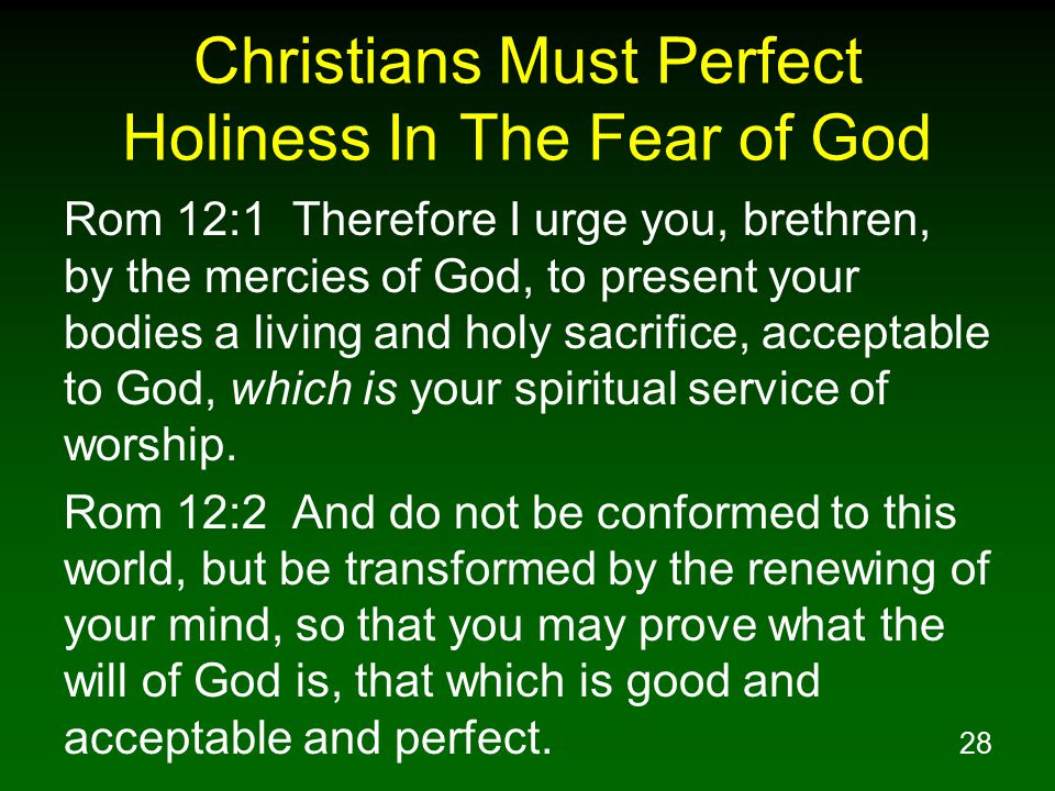 29 Christians Must Perfect Holiness In The Fear of God 2Co 5:10 For we must all appear before the judgment seat of Christ, so that each one may be recompensed for his deeds in the body, according to what he has done, whether good or bad.