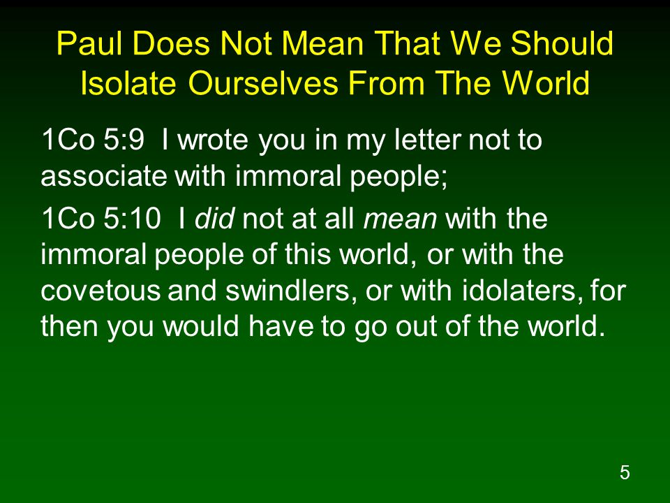 6 Paul Does Not Mean That We Should Isolate Ourselves From The World 1Co 5:11 But actually, I wrote to you not to associate with any so-called brother if he is an immoral person, or covetous, or an idolater, or a reviler, or a drunkard, or a swindler--not even to eat with such a one.