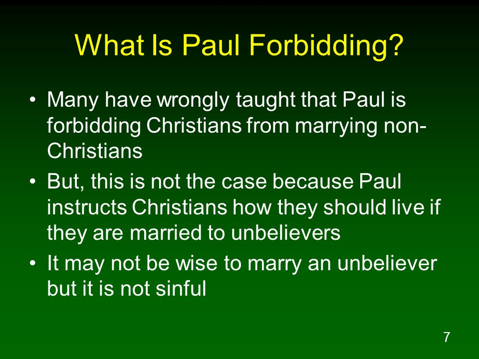 8 Paul Does Not Forbid Marrying An Unbeliever 1Co 7:12 But to the rest I say, not the Lord, that if any brother has a wife who is an unbeliever, and she consents to live with him, he must not divorce her.