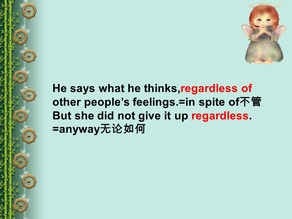 He says what he thinks,regardless of other people's feelings.=in spite of 不管 But she did not give it up regardless.