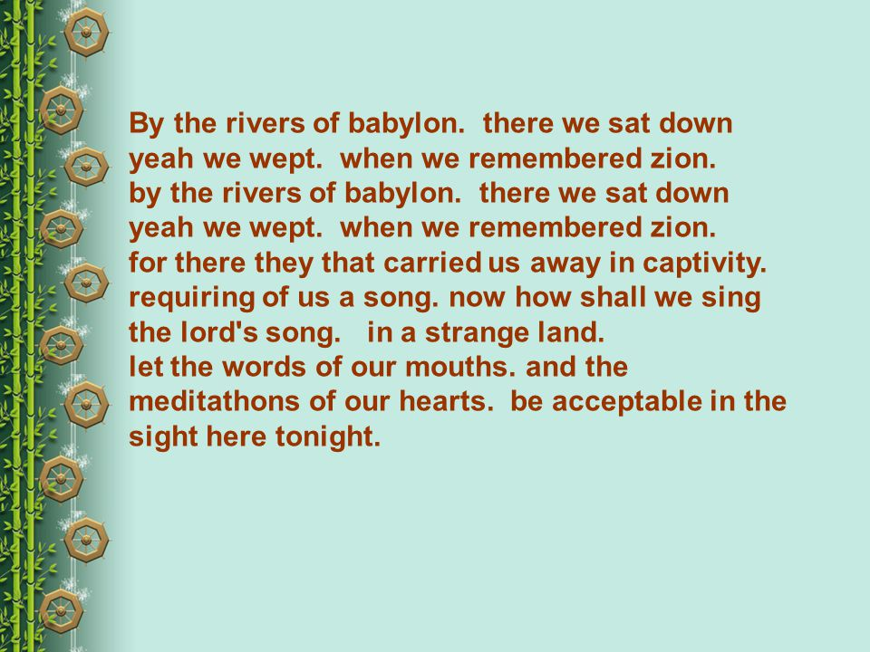 By the rivers of babylon.there we sat down yeah we wept.