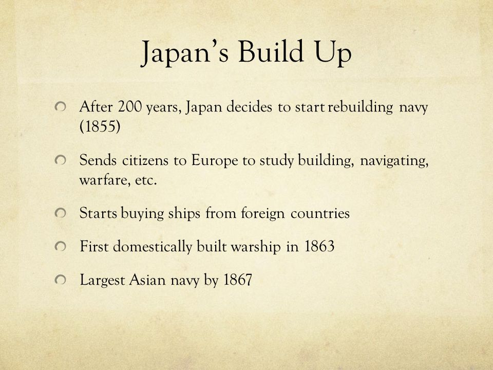 Continued Build Up China starts advancing navy in 1870 China working England, Japan with France Japan adopts Jeune Ecole doctrine (small, fast warships) By 1888 Japan's navy looked like this: · 3 cruisers · 3 coastal warships of 4,278 tons.