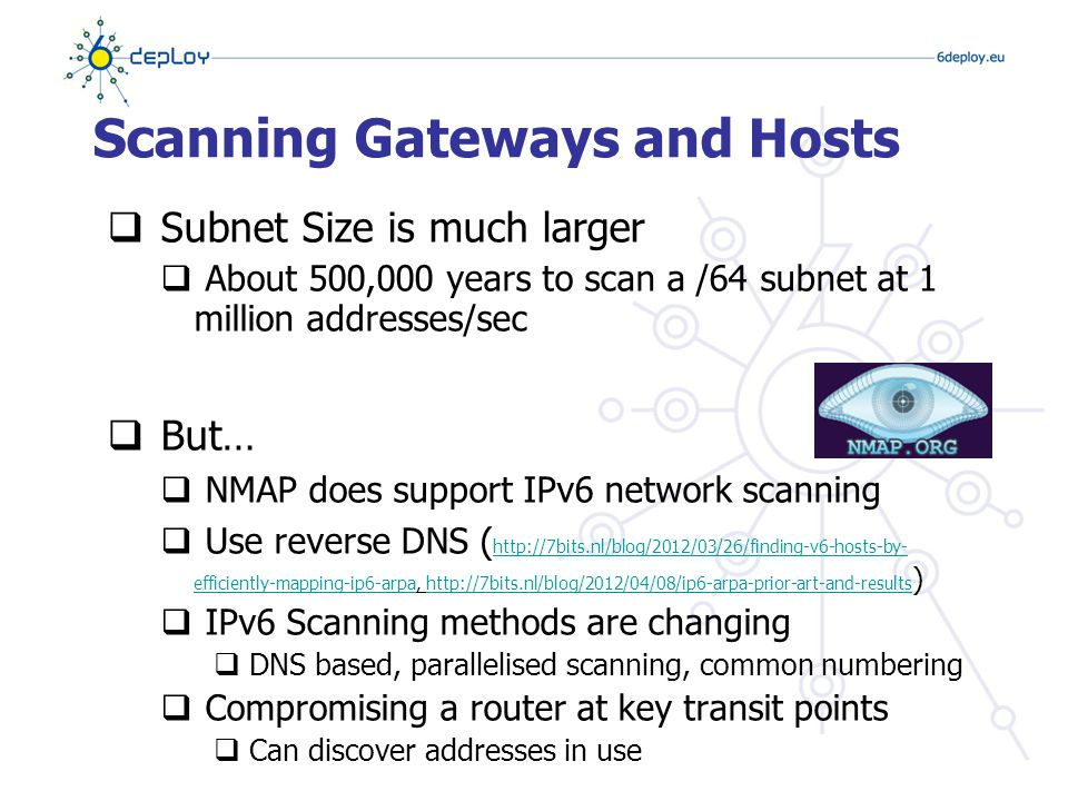 Scanning in IPv6  IPv6 Scanning methods are likely to evolve  Public servers will still need to be DNS reachable giving attacker some hosts to attack – this is not new.