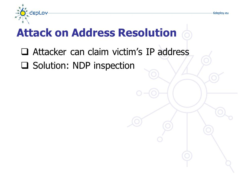Attack on DAD  Attacker hacks any victim's DAD attempts  By always answering: «Yes, I have it already»  IP address can't be configured  …because DAD keeps failing  Solution: NDP inspection
