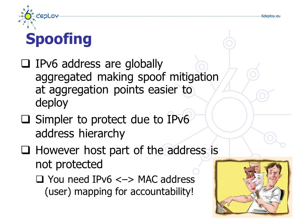 Amplification (DDoS) Attacks  There are no broadcast addresses in IPv6  This stops any type of amplification attacks that send ICMP packets to the broadcast address  Global multicast addresses for special groups of devices, e.g.