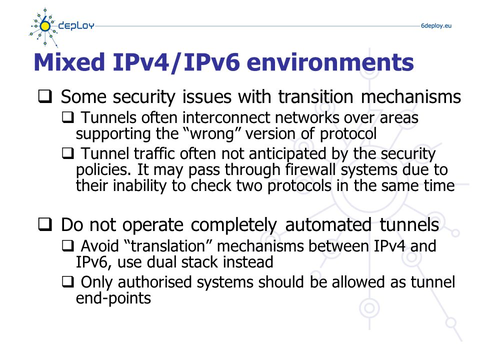 IPv6 transition mechanisms  ~15 methods possible in combination  Dual stack:  enable the same security for both protocol  Tunnels:  ip tunnel – punching the firewall (protocol 41)  gre tunnel – probably more acceptable since used several times before IPv6  l2tp tunnel – udp therefore better handled by NATs
