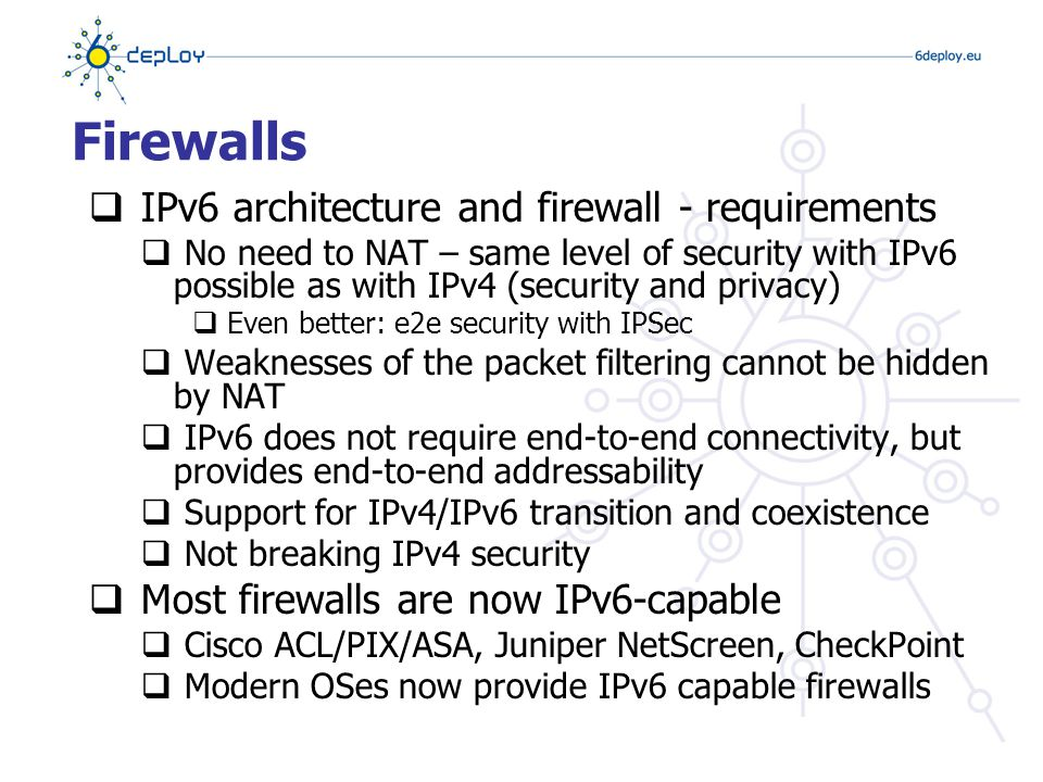 Firewall setup  No blind ICMPv6 filtering possible: Required for normal operation – except static ND entry NS/NA For Stateless Address AutoconfigrationRS/RA Path MTU discoveryPacket too big Error report (e.g.