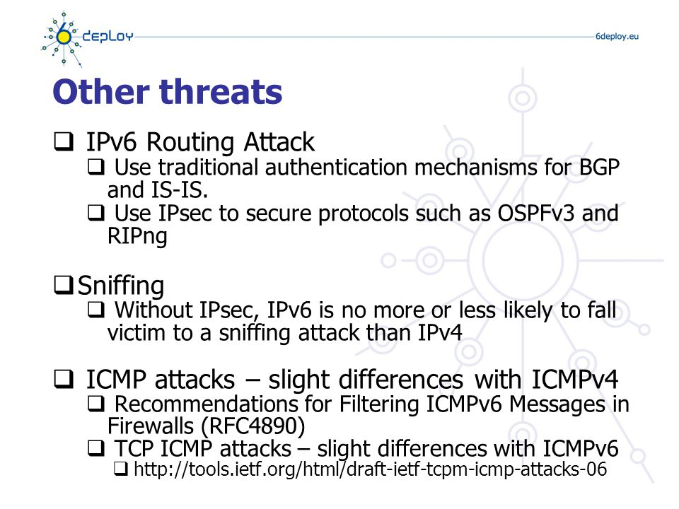 Other threats  Application Layer Attacks  Even with IPsec, the majority of vulnerabilities on the Internet today are at the application layer, something that IPsec will do nothing to prevent  Viruses and Worms  Man-in-the-Middle Attacks (MITM)  Without IPsec, any attacks utilizing MITM will have the same likelihood in IPv6 as in IPv4  Flooding  Flooding attacks are identical between IPv4 and IPv6