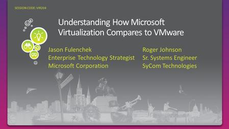 Jason Fulenchek Enterprise Technology Strategist Microsoft Corporation SESSION CODE: VIR204 Roger Johnson Sr. Systems Engineer SyCom Technologies.
