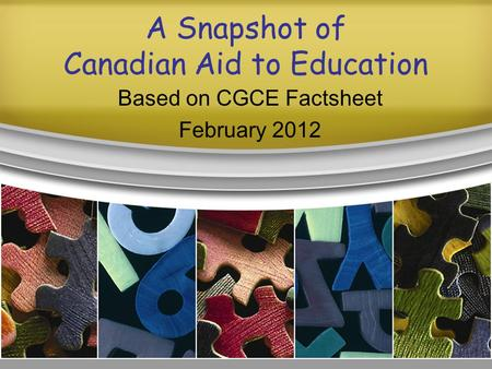 A Snapshot of Canadian Aid to Education Based on CGCE Factsheet February 2012.