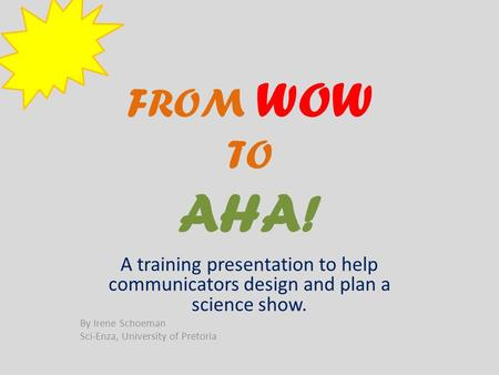 FROM WOW TO AHA! A training presentation to help communicators design and plan a science show. By Irene Schoeman Sci-Enza, University of Pretoria.