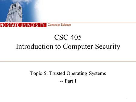 Computer Science 1 CSC 405 Introduction to Computer Security Topic 5. Trusted Operating Systems -- Part I.