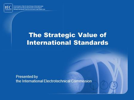 The Strategic Value of International Standards Presented by the International Electrotechnical Commission.