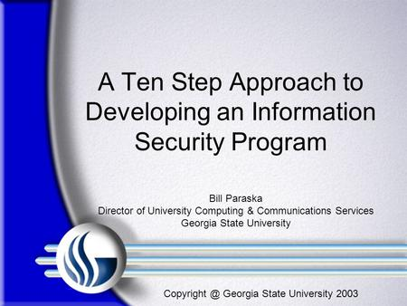 Georgia State University 2003 A Ten Step Approach to Developing an Information Security Program Bill Paraska Director of University Computing.