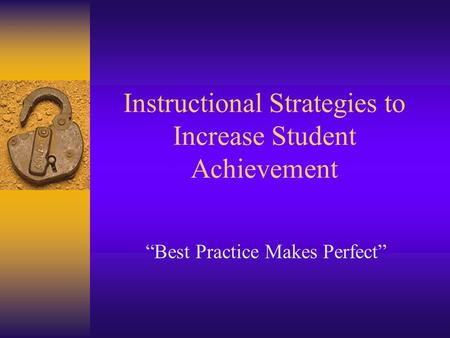 Instructional Strategies to Increase Student Achievement Best Practice Makes Perfect.