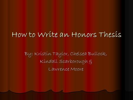 How to Write an Honors Thesis By: Kristin Taylor, Chelsea Bullock, Kindall Scarborough & Lawrence Moore.