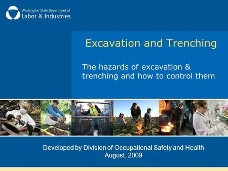 Developed by Division of Occupational Safety and Health August, 2009 Excavation and Trenching The hazards of excavation & trenching and how to control.