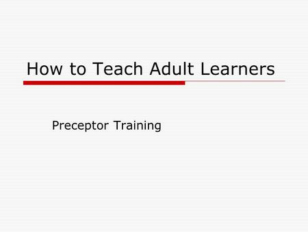 How to Teach Adult Learners Preceptor Training. Adult Learners When educating adult students, acquiring knowledge is more efficient if we accommodate.