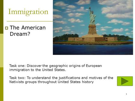 Immigration The American Dream? Task one: Discover the geographic origins of European immigration to the United States. Task two: To understand the justifications.