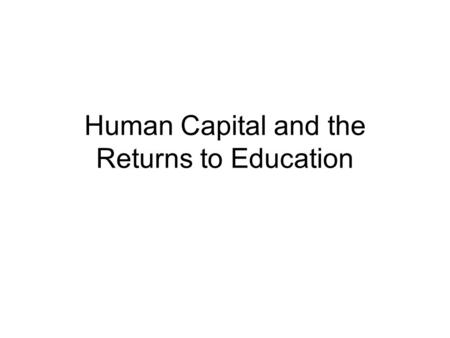Human Capital and the Returns to Education. Human Capital HC: inherent of acquired talent that has economic value in the labor market. Population HC affects.