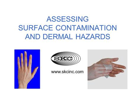 ASSESSING SURFACE CONTAMINATION AND DERMAL HAZARDS www.skcinc.com.