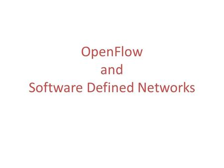 OpenFlow and Software Defined Networks. Outline o The history of OpenFlow o What is OpenFlow? o Slicing OpenFlow networks o Software Defined Networks.