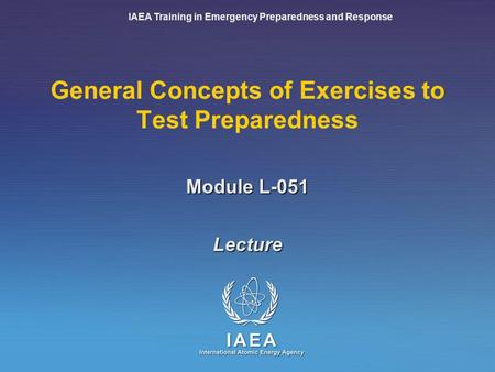 IAEA Training in Emergency Preparedness and Response Module L-051 General Concepts of Exercises to Test Preparedness Lecture.
