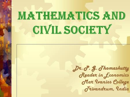 Mathematics and Civil Society Dr. P. G. Thomaskutty Reader in Economics Mar Ivanios College Trivandrum, India.