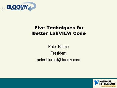 Five Techniques for Better LabVIEW Code Peter Blume President
