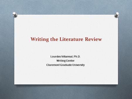 Writing the Literature Review Lourdes Villarreal, Ph.D. Writing Center Claremont Graduate University.
