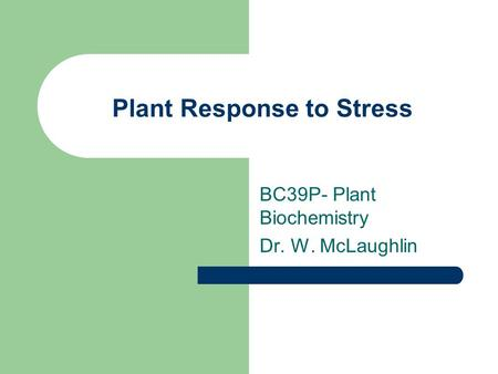 Plant Response to Stress BC39P- Plant Biochemistry Dr. W. McLaughlin.