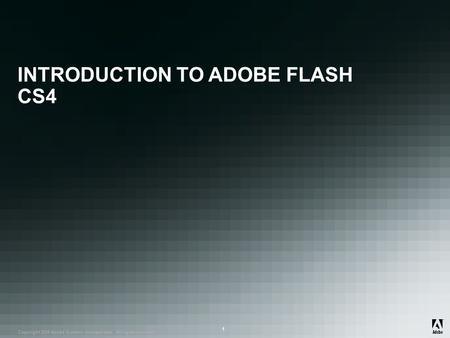 ® Copyright 2008 Adobe Systems Incorporated. All rights reserved. ® ® 1 INTRODUCTION TO ADOBE FLASH CS4.