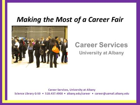 Career Services, University at Albany Science Library G-50 518.437.4900 albany.edu/career Making the Most of a Career Fair Career.