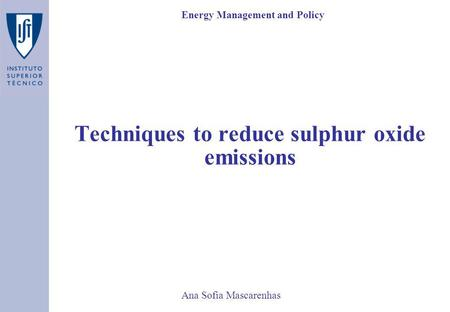 Ana Sofia Mascarenhas Techniques to reduce sulphur oxide emissions Energy Management and Policy.